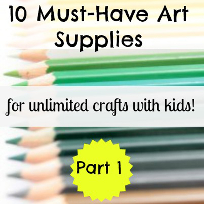 10 Must-Have Art Supplies for Unlimited Crafts with Kids (Part I)
