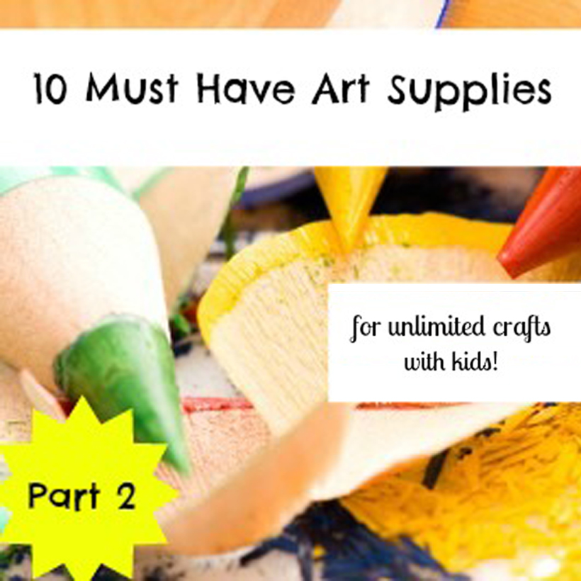 10 Must-Have Art Supplies for Unlimited Crafts with Kids (Part 2)