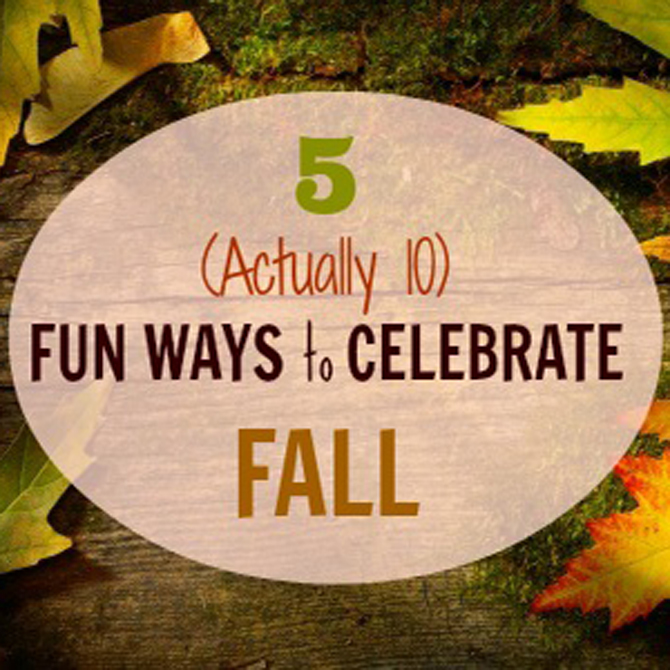 5 (Actually 10) Fun Ways to Celebrate Fall