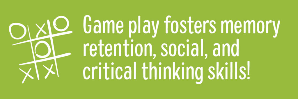 Game play fosters memory retention, social, and critical thinking skills!