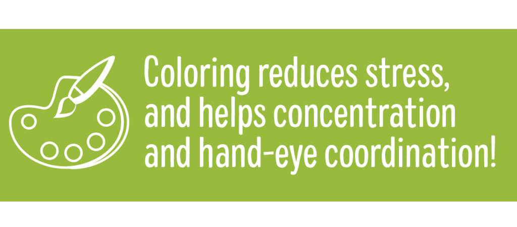 Coloring reduces stress and helps concentration and hand-eye coordination!
